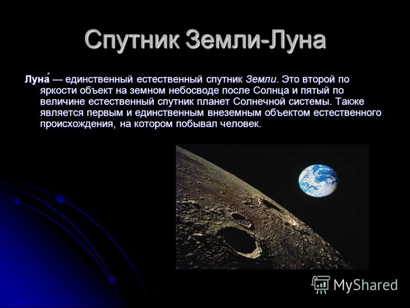 Спутник Земли-Луна Луна́ единственный естественный спутник Земли. Это второй по яркости объект на земном небосводе после Солнца и пятый по величине естественный спутник планет Солнечной системы. Также является первым и единственным внеземным объектом