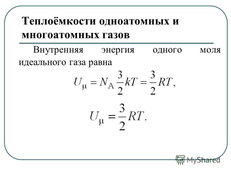 Теплоёмкости одноатомных и многоатомных газов Внутренняя энергия одного моля идеального газа равна