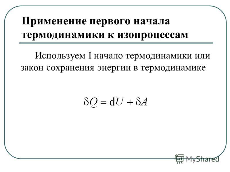 Применение первого начала термодинамики к изопроцессам Используем I начало термодинамики или закон сохранения энергии в термодинамике