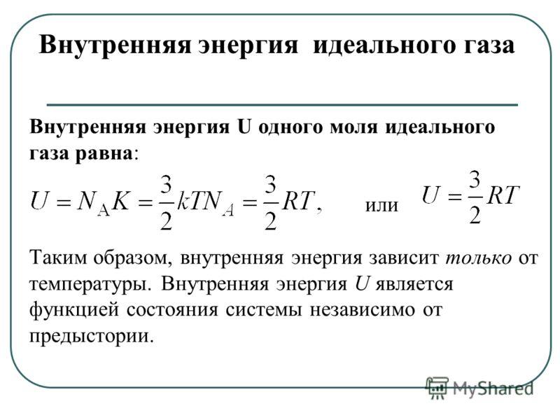 Внутренняя энергия U одного моля идеального газа равна: или Таким образом, внутренняя энергия зависит только от температуры. Внутренняя энергия U является функцией состояния системы независимо от предыстории. Внутренняя энергия идеального газа