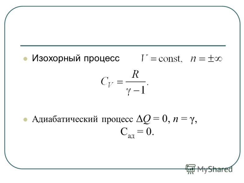 Изохорный процесс Адиабатический процесс Q = 0, n = γ, С ад = 0.