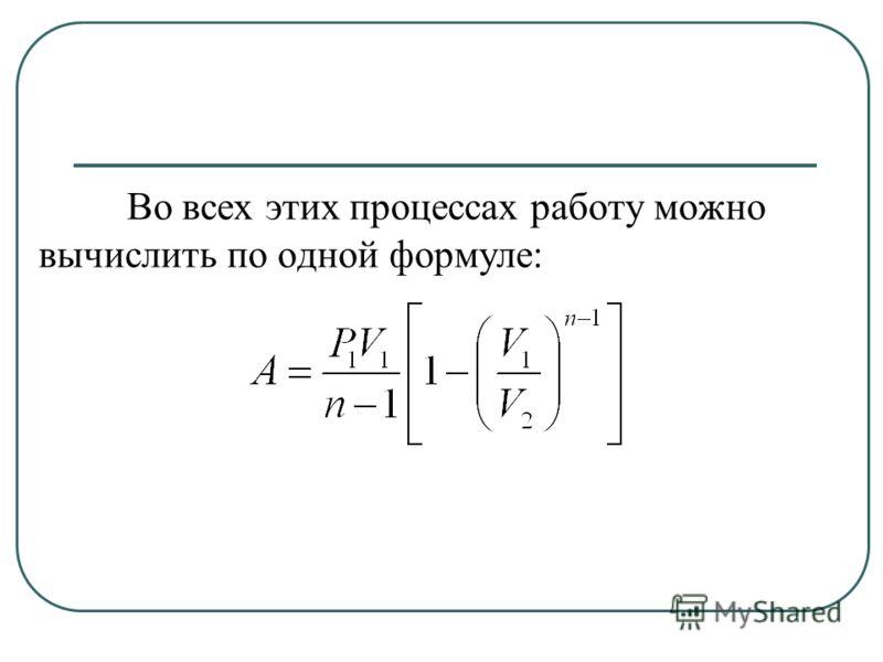 Во всех этих процессах работу можно вычислить по одной формуле: