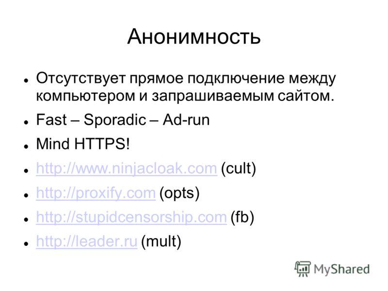Анонимность Отсутствует прямое подключение между компьютером и запрашиваемым сайтом. Fast – Sporadic – Ad-run Mind HTTPS! http://www.ninjacloak.com (cult) http://www.ninjacloak.com http://proxify.com (opts) http://proxify.com http://stupidcensorship.