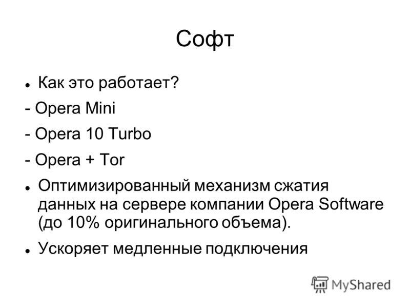 Софт Как это работает? - Opera Mini - Opera 10 Turbo - Opera + Tor Оптимизированный механизм сжатия данных на сервере компании Opera Software (до 10% оригинального объема). Ускоряет медленные подключения