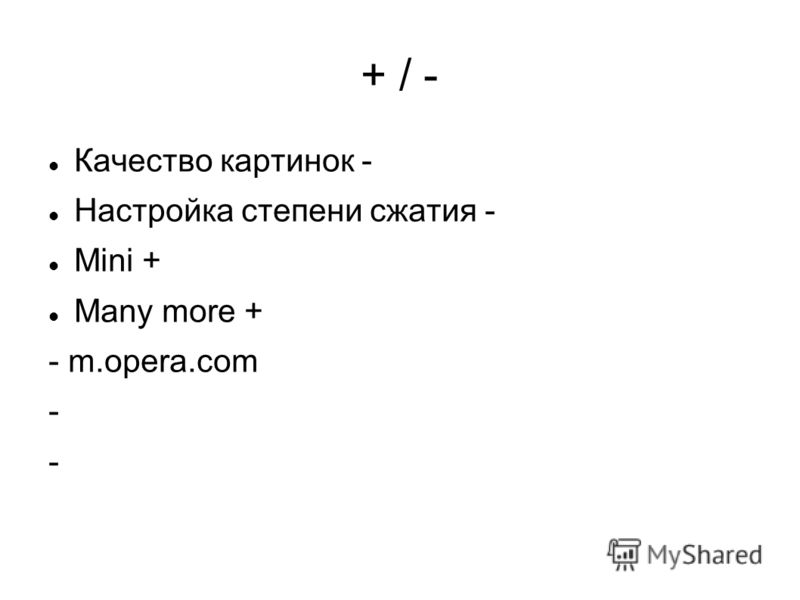+ / - Качество картинок - Настройка степени сжатия - Mini + Many more + - m.opera.com -