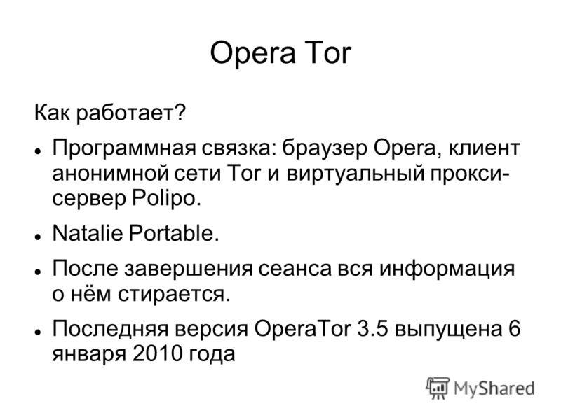 Opera Tor Как работает? Программная связка: браузер Opera, клиент анонимной сети Tor и виртуальный прокси- сервер Polipo. Natalie Portable. После завершения сеанса вся информация о нём стирается. Последняя версия OperaTor 3.5 выпущена 6 января 2010 г