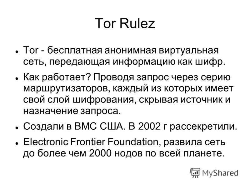 Tor Rulez Tor - бесплатная анонимная виртуальная сеть, передающая информацию как шифр. Как работает? Проводя запрос через серию маршрутизаторов, каждый из которых имеет свой слой шифрования, скрывая источник и назначение запроса. Создали в ВМС США. В