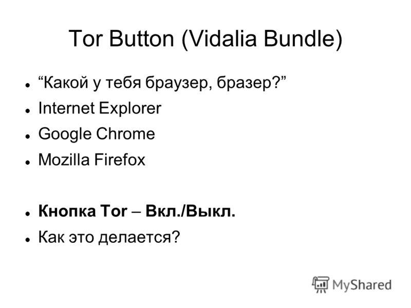 Tor Button (Vidalia Bundle) Какой у тебя браузер, бразер? Internet Explorer Google Chrome Mozilla Firefox Кнопка Tor – Вкл./Выкл. Как это делается?