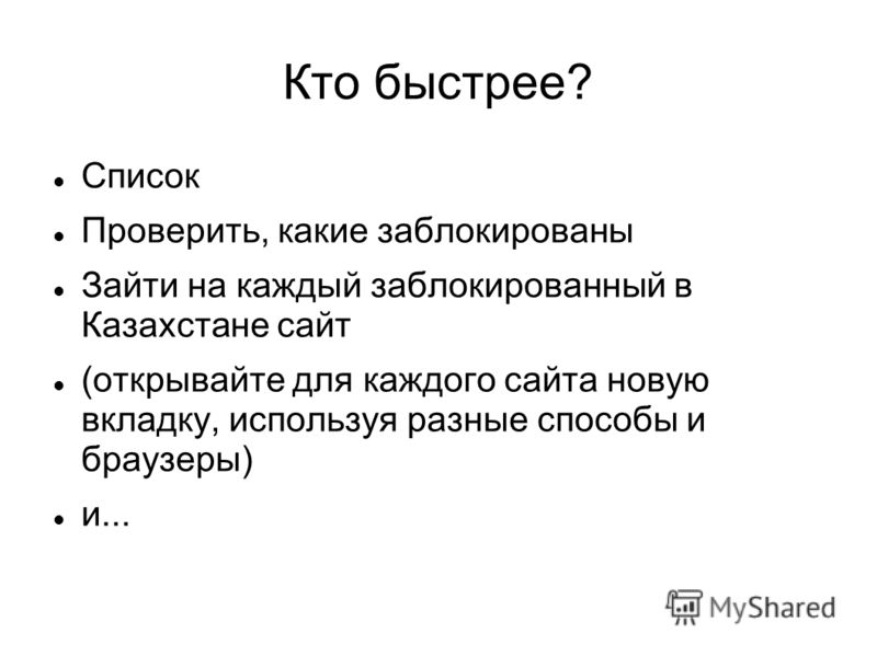 Кто быстрее? Список Проверить, какие заблокированы Зайти на каждый заблокированный в Казахстане сайт (открывайте для каждого сайта новую вкладку, используя разные способы и браузеры) и...