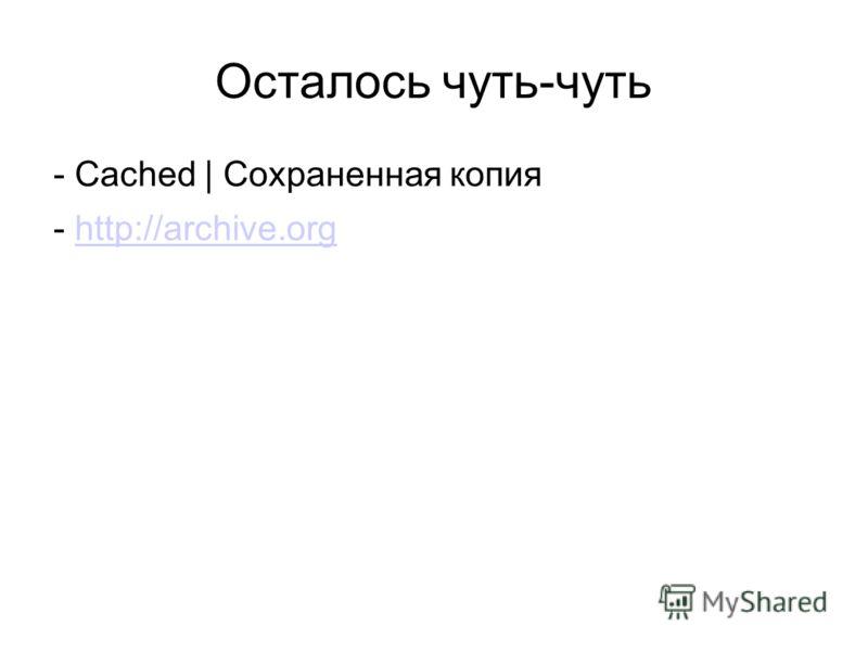 Осталось чуть-чуть - Cached | Сохраненная копия - http://archive.orghttp://archive.org