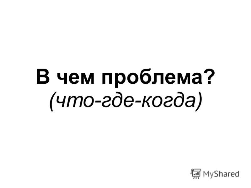 В чем проблема? (что-где-когда)