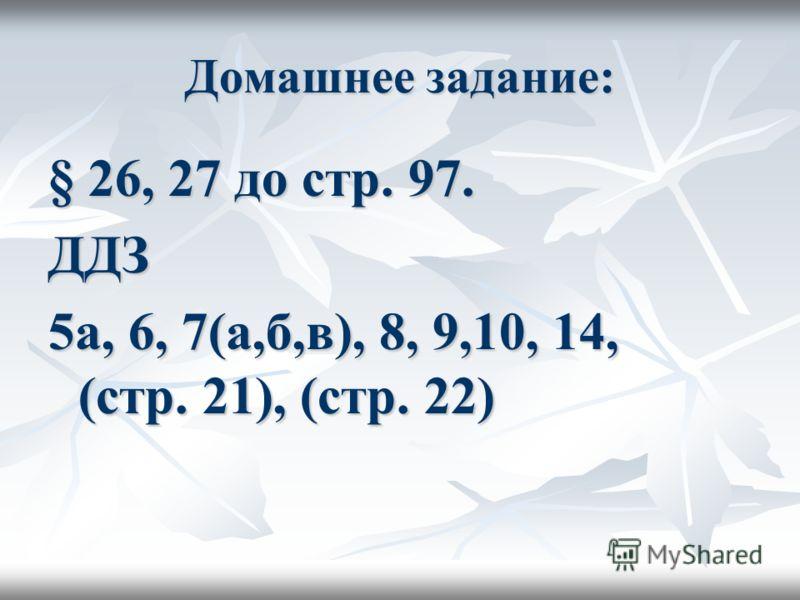 Домашнее задание: § 26, 27 до стр. 97. ДДЗ 5а, 6, 7(а,б,в), 8, 9,10, 14, (стр. 21), (стр. 22)