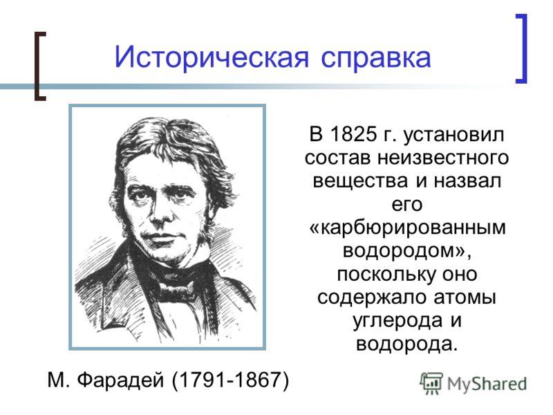 Историческая справка В 1825 г. установил состав неизвестного вещества и назвал его «карбюрированным водородом», поскольку оно содержало атомы углерода и водорода. М. Фарадей (1791-1867)