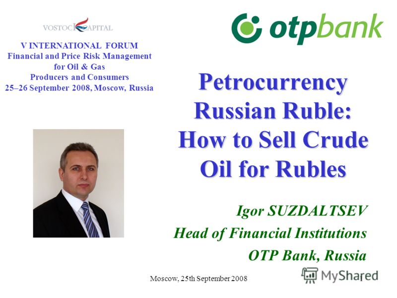 Moscow, 25th September 20081 Petrocurrency Russian Ruble: How to Sell Crude Oil for Rubles Igor SUZDALTSEV Head of Financial Institutions OTP Bank, Russia V INTERNATIONAL FORUM Financial and Price Risk Management for Oil & Gas Producers and Consumers