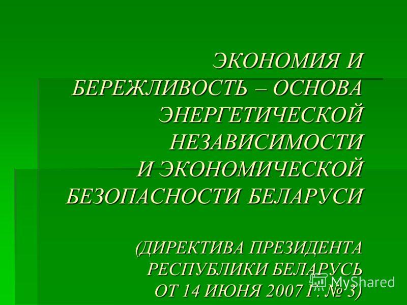ЭКОНОМИЯ И БЕРЕЖЛИВОСТЬ – ОСНОВА ЭНЕРГЕТИЧЕСКОЙ НЕЗАВИСИМОСТИ И ЭКОНОМИЧЕСКОЙ БЕЗОПАСНОСТИ БЕЛАРУСИ (ДИРЕКТИВА ПРЕЗИДЕНТА РЕСПУБЛИКИ БЕЛАРУСЬ ОТ 14 ИЮНЯ 2007 Г. 3)