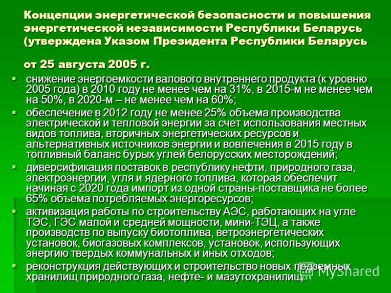 Концепции энергетической безопасности и повышения энергетической независимости Республики Беларусь (утверждена Указом Президента Республики Беларусь от 25 августа 2005 г. снижение энергоемкости валового внутреннего продукта (к уровню 2005 года) в 201
