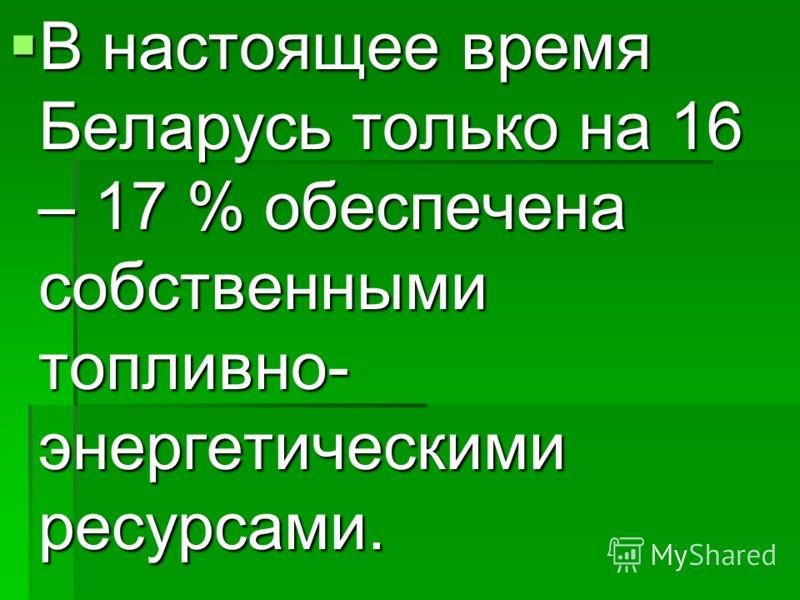В настоящее время Беларусь только на 16 – 17 % обеспечена собственными топливно- энергетическими ресурсами. В настоящее время Беларусь только на 16 – 17 % обеспечена собственными топливно- энергетическими ресурсами.