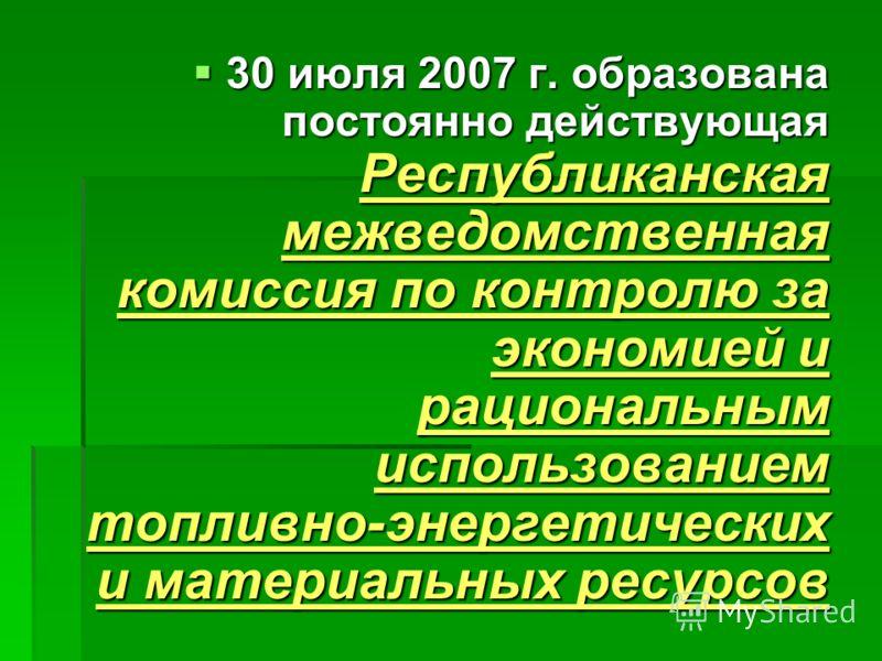 30 июля 2007 г. образована постоянно действующая Республиканская межведомственная комиссия по контролю за экономией и рациональным использованием топливно-энергетических и материальных ресурсов 30 июля 2007 г. образована постоянно действующая Республ