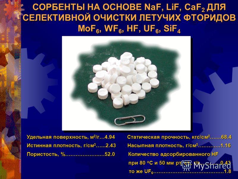 СОРБЕНТЫ НА ОСНОВЕ NaF, LiF, CaF 2 ДЛЯ СЕЛЕКТИВНОЙ ОЧИСТКИ ЛЕТУЧИХ ФТОРИДОВ MoF 6, WF 6, HF, UF 6, SiF 4 Удельная поверхность, м 2 /г…4.94 Статическая прочность, кгс/см 2 …....68.4 Истинная плотность, г/см 3 …...2.43 Насыпная плотность, г/см 3 ………….1