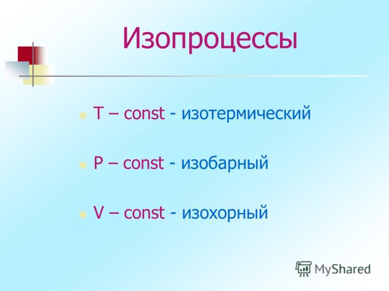 Изопроцессы T – const - изотермический P – const - изобарный V – const - изохорный