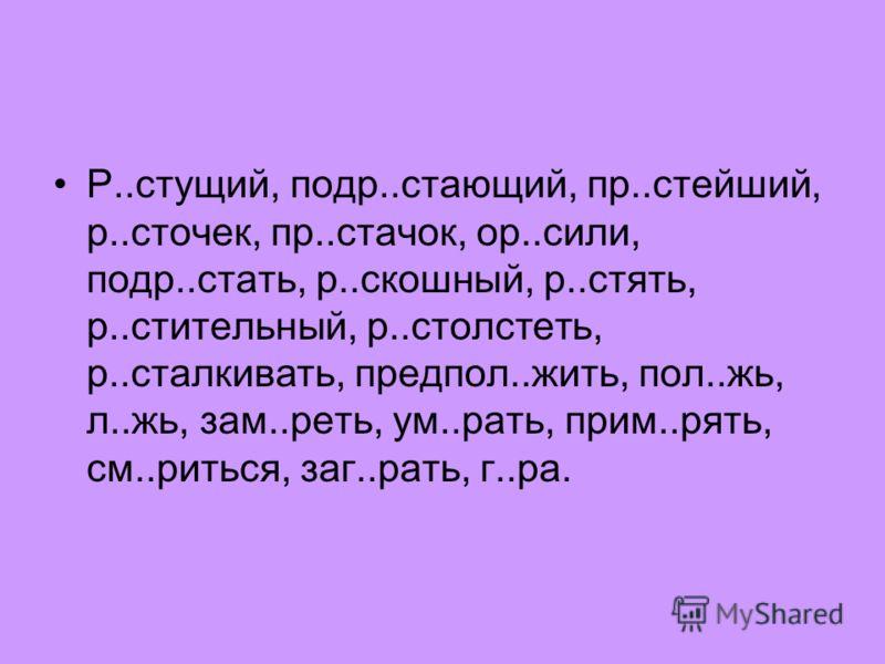 Р..стущий, подр..стающий, пр..стейший, р..сточек, пр..стачок, ор..сили, подр..стать, р..скошный, р..стять, р..стительный, р..столстеть, р..сталкивать, предпол..жить, пол..жь, л..жь, зам..реть, ум..рать, прим..рять, см..риться, заг..рать, г..ра.