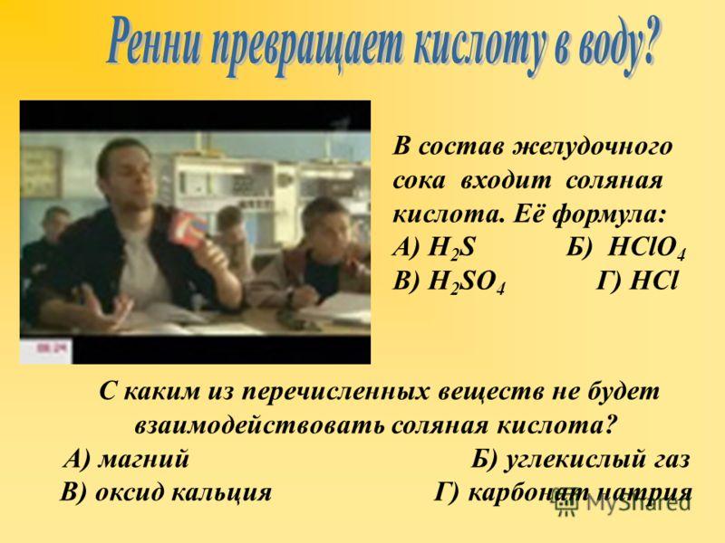 В состав желудочного сока входит соляная кислота. Её формула: А) H 2 S Б) HClO 4 В) H 2 SO 4 Г) HCl С каким из перечисленных веществ не будет взаимодействовать соляная кислота? А) магний Б) углекислый газ В) оксид кальция Г) карбонат натрия