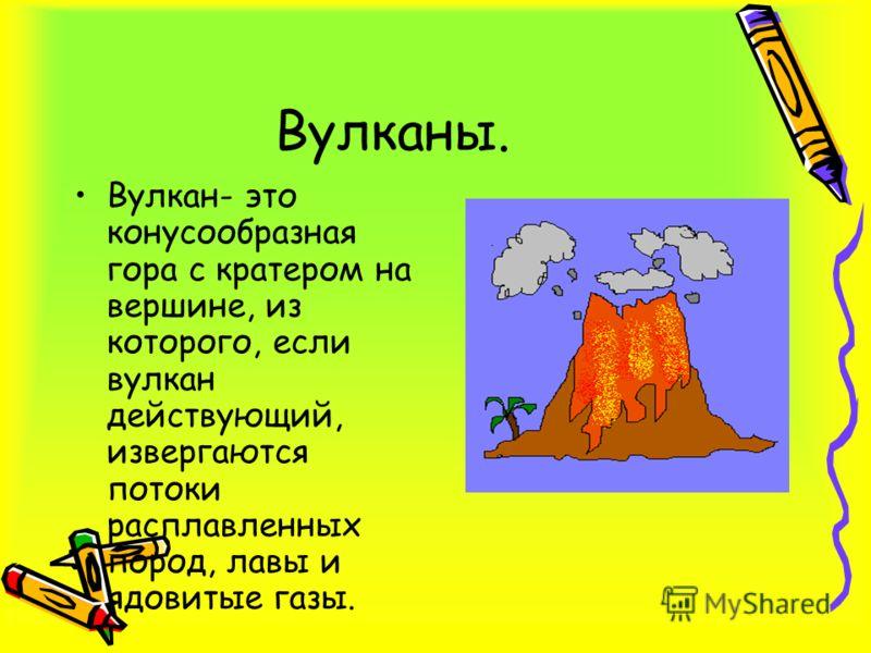 Вулканы. Вулкан- это конусообразная гора с кратером на вершине, из которого, если вулкан действующий, извергаются потоки расплавленных пород, лавы и ядовитые газы.