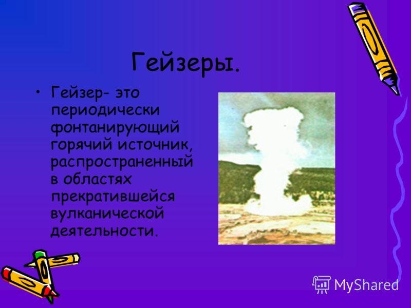 Гейзеры. Гейзер- это периодически фонтанирующий горячий источник, распространенный в областях прекратившейся вулканической деятельности.