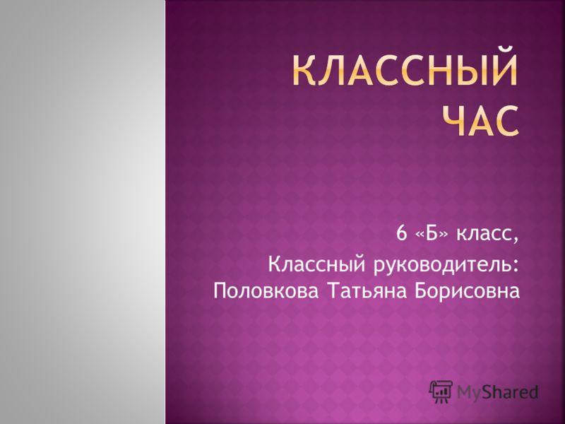 6 «Б» класс, Классный руководитель: Половкова Татьяна Борисовна