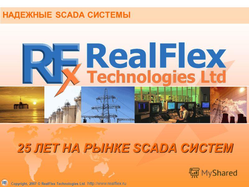 Copyright, 2007 © RealFlex Technologies Ltd. http://www.realflex.ru НАДЕЖНЫЕ SCADA СИСТЕМЫ 25 ЛЕТ НА РЫНКЕ SCADA СИСТЕМ