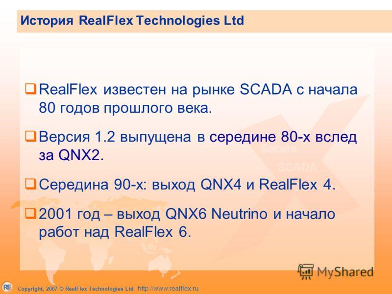 Copyright, 2007 © RealFlex Technologies Ltd. http://www.realflex.ru RealFlex известен на рынке SCADA c начала 80 годов прошлого века. Версия 1.2 выпущена в середине 80-х вслед за QNX2. Середина 90-х: выход QNX4 и RealFlex 4. 2001 год – выход QNX6 Neu