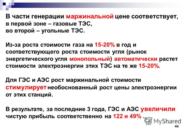 40 В части генерации маржинальной цене соответствует, в первой зоне – газовые ТЭС, во второй – угольные ТЭС. Из-за роста стоимости газа на 15-20% в год и соответствующего роста стоимости угля (рынок энергетического угля монопольный) автоматически рас