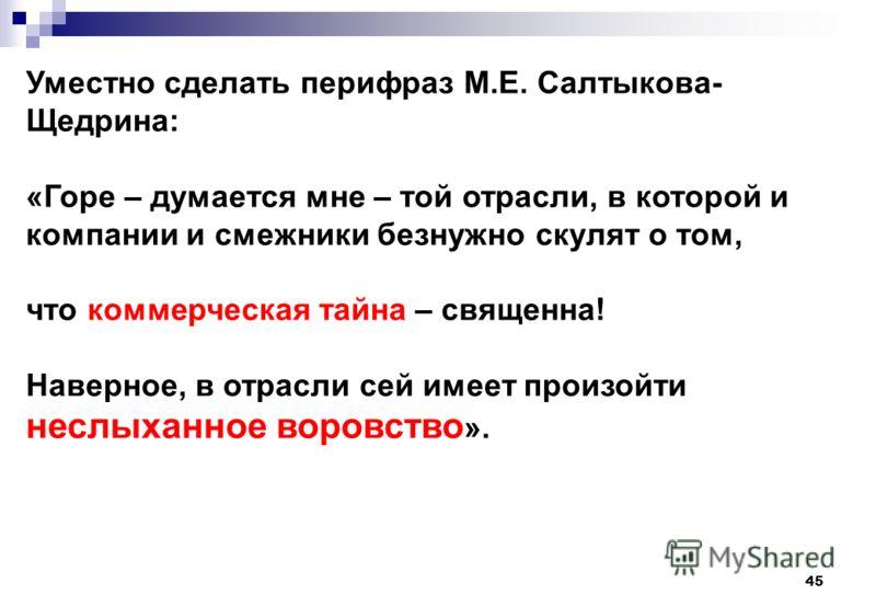 45 Уместно сделать перифраз М.Е. Салтыкова- Щедрина: «Горе – думается мне – той отрасли, в которой и компании и смежники безнужно скулят о том, что коммерческая тайна – священна! Наверное, в отрасли сей имеет произойти неслыханное воровство ».