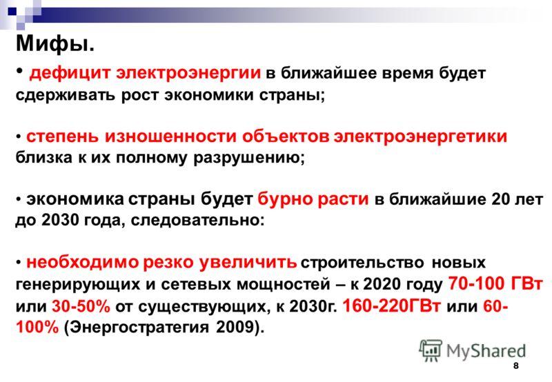 8 Мифы. дефицит электроэнергии в ближайшее время будет сдерживать рост экономики страны; степень изношенности объектов электроэнергетики близка к их полному разрушению; экономика страны будет бурно расти в ближайшие 20 лет до 2030 года, следовательно