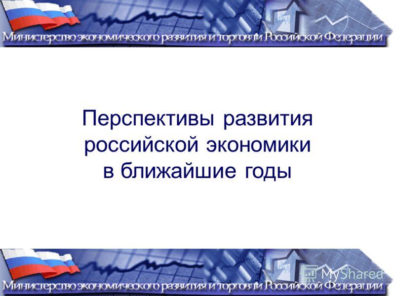 Перспективы развития российской экономики в ближайшие годы