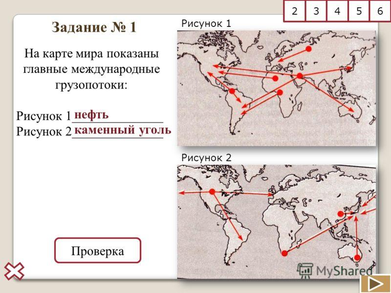 Задание 1 Рисунок 1 Рисунок 2 На карте мира показаны главные международные грузопотоки: Рисунок 1______________ Рисунок 2______________ Проверка нефть каменный уголь 23456