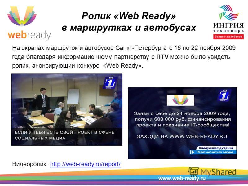 Ролик «Web Ready» в маршрутках и автобусах На экранах маршруток и автобусов Санкт-Петербурга с 16 по 22 ноября 2009 года благодаря информационному партнёрству с ПТV можно было увидеть ролик, анонсирующий конкурс «Web Ready». Видеоролик: http://web-re