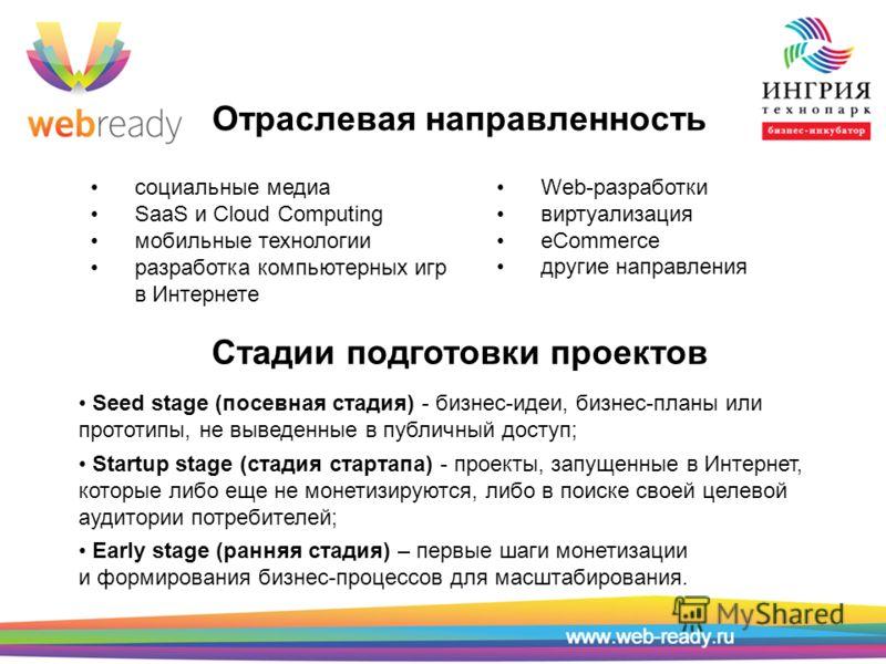 Отраслевая направленность социальные медиа SaaS и Cloud Computing мобильные технологии разработка компьютерных игр в Интернете Web-разработки виртуализация eCommerce другие направления Стадии подготовки проектов Seed stage (посевная стадия) - бизнес-