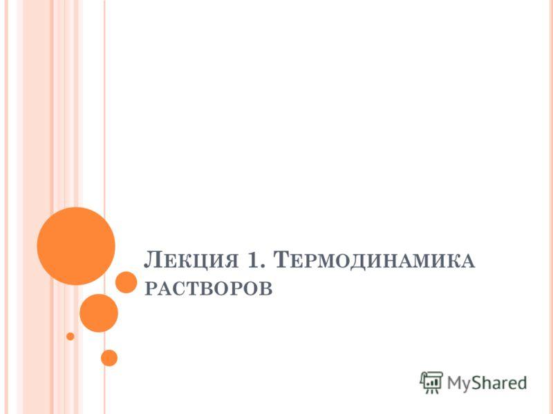 Л ЕКЦИЯ 1. Т ЕРМОДИНАМИКА РАСТВОРОВ