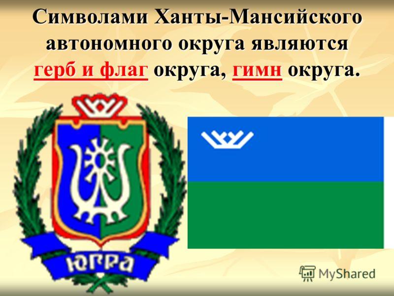Символами Ханты-Мансийского автономного округа являются герб и флаг округа, гимн округа. герб и флаггимн герб и флаггимн
