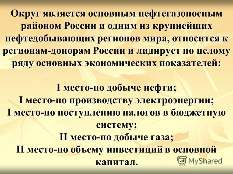 Округ является основным нефтегазоносным районом России и одним из крупнейших нефтедобывающих регионов мира, относится к регионам-донорам России и лидирует по целому ряду основных экономических показателей: I место-по добыче нефти; I место-по производ