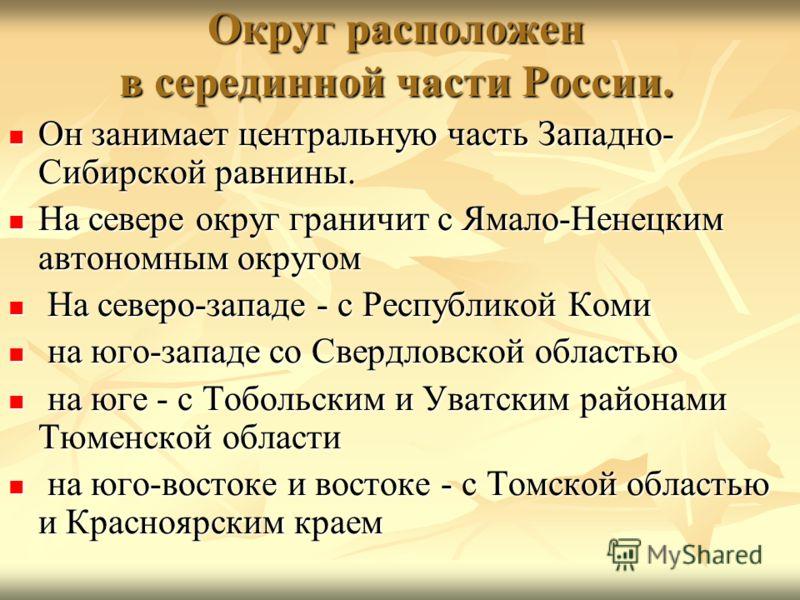 Округ расположен в серединной части России. Он занимает центральную часть Западно- Сибирской равнины. Он занимает центральную часть Западно- Сибирской равнины. На севере округ граничит с Ямало-Ненецким автономным округом На севере округ граничит с Ям