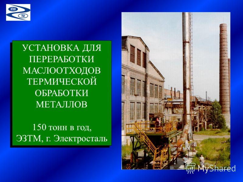 УСТАНОВКА ДЛЯ ПЕРЕРАБОТКИ МАСЛООТХОДОВ ТЕРМИЧЕСКОЙ ОБРАБОТКИ МЕТАЛЛОВ 150 тонн в год, ЭЗТМ, г. Электросталь УСТАНОВКА ДЛЯ ПЕРЕРАБОТКИ МАСЛООТХОДОВ ТЕРМИЧЕСКОЙ ОБРАБОТКИ МЕТАЛЛОВ 150 тонн в год, ЭЗТМ, г. Электросталь