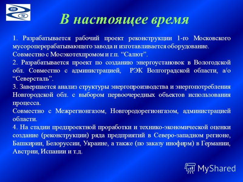 1. Разрабатывается рабочий проект реконструкции 1-го Московского мусороперерабатывающего завода и изготавливается оборудование. Совместно с Мосэкотехпромом и г.п. Салют. 2. Разрабатывается проект по созданию энергоустановок в Вологодской обл. Совмест