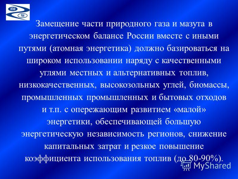 Замещение части природного газа и мазута в энергетическом балансе России вместе с иными путями (атомная энергетика) должно базироваться на широком использовании наряду с качественными углями местных и альтернативных топлив, низкокачественных, высокоз