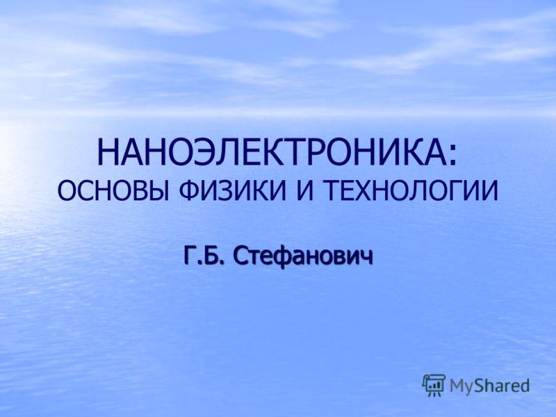 НАНОЭЛЕКТРОНИКА: ОСНОВЫ ФИЗИКИ И ТЕХНОЛОГИИ Г.Б. Стефанович
