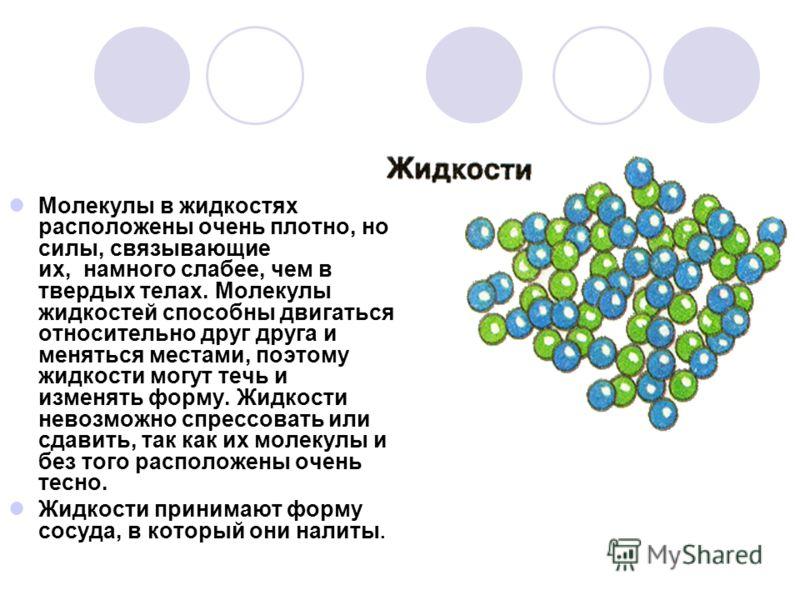 Молекулы в жидкостях расположены очень плотно, но силы, связывающие их, намного слабее, чем в твердых телах. Молекулы жидкостей способны двигаться относительно друг друга и меняться местами, поэтому жидкости могут течь и изменять форму. Жидкости нево