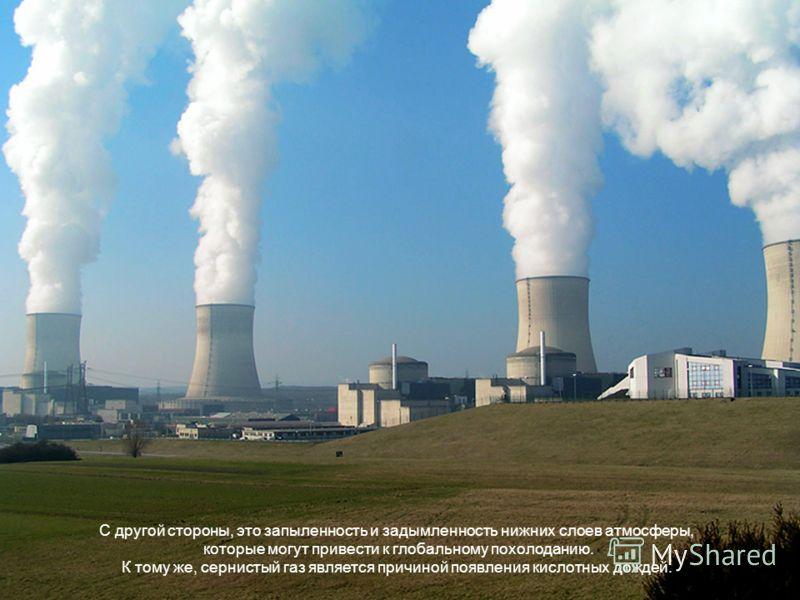 С другой стороны, это запыленность и задымленность нижних слоев атмосферы, которые могут привести к глобальному похолоданию. К тому же, сернистый газ является причиной появления кислотных дождей.