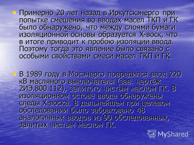 Примерно 20 лет назад в Иркутскэнерго при попытке смешения во вводах масел ТКП и ГК было обнаружено, что между слоями бумаги изоляционной основы образуется Х-воск, что в итоге приводит к пробою изоляции ввода. Поэтому тогда это явление было связано с