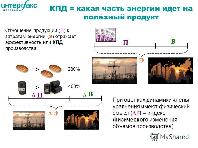 КПД = какая часть энергии идет на полезный продукт Отношение продукции (П) к затратам энергии (Э) отражает эффективность или КПД производства. При оценках динамики члены уравнения имеют физический смысл ( П = индекс физического изменения объемов прои